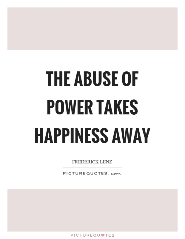 The abuse of power takes happiness away Picture Quote #1
