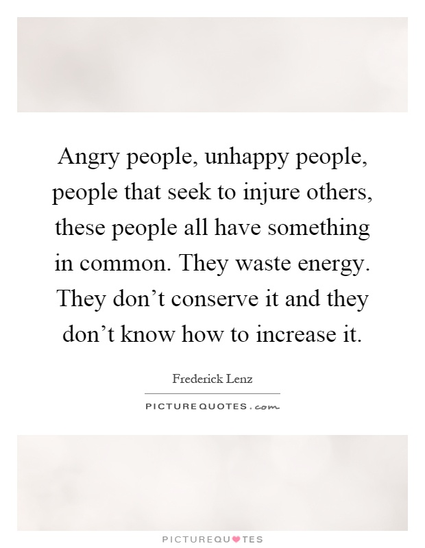 Angry people, unhappy people, people that seek to injure others, these people all have something in common. They waste energy. They don't conserve it and they don't know how to increase it Picture Quote #1