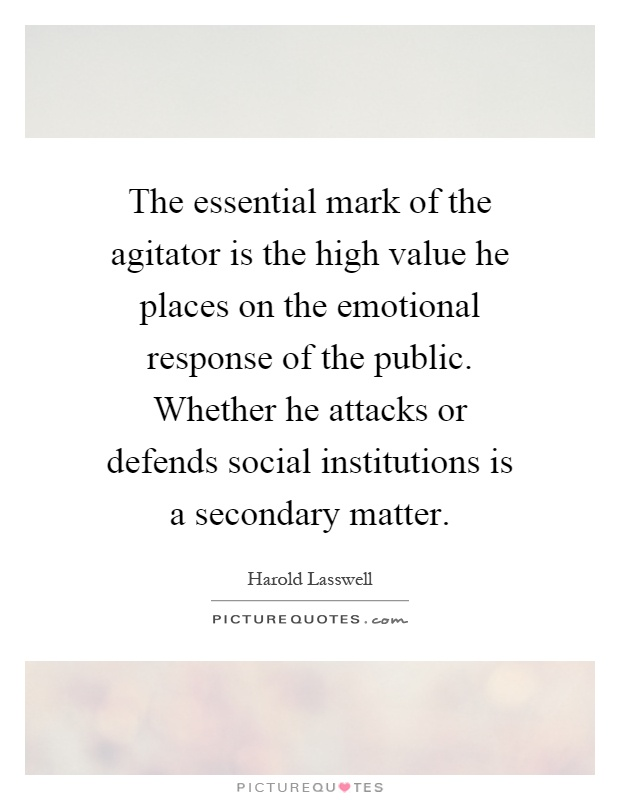 The essential mark of the agitator is the high value he places on the emotional response of the public. Whether he attacks or defends social institutions is a secondary matter Picture Quote #1