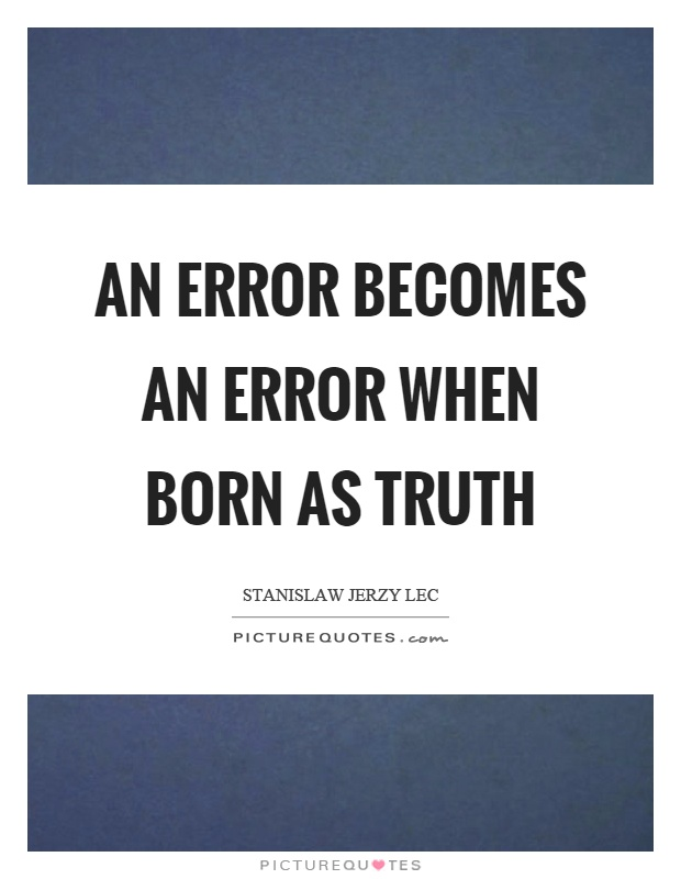 An error becomes an error when born as truth Picture Quote #1