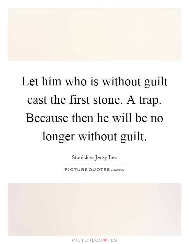 Let him who is without guilt cast the first stone. A trap. Because then he will be no longer without guilt Picture Quote #1