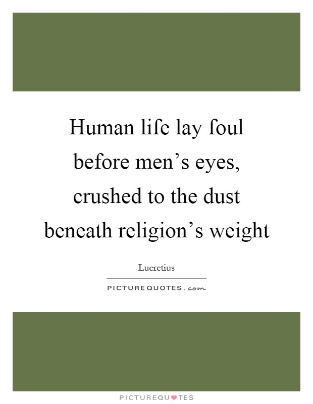 Human life lay foul before men's eyes, crushed to the dust beneath religion's weight Picture Quote #1