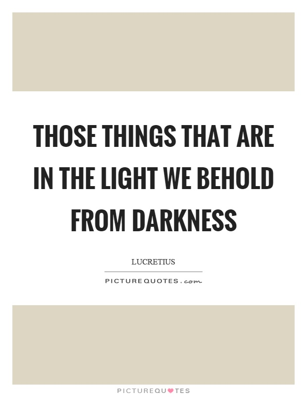 Those things that are in the light we behold from darkness Picture Quote #1