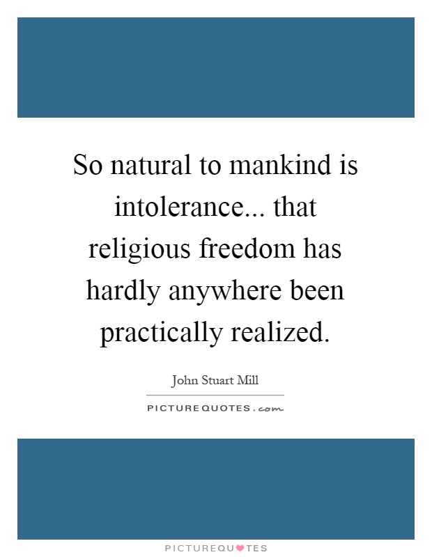 So natural to mankind is intolerance... that religious freedom has hardly anywhere been practically realized Picture Quote #1