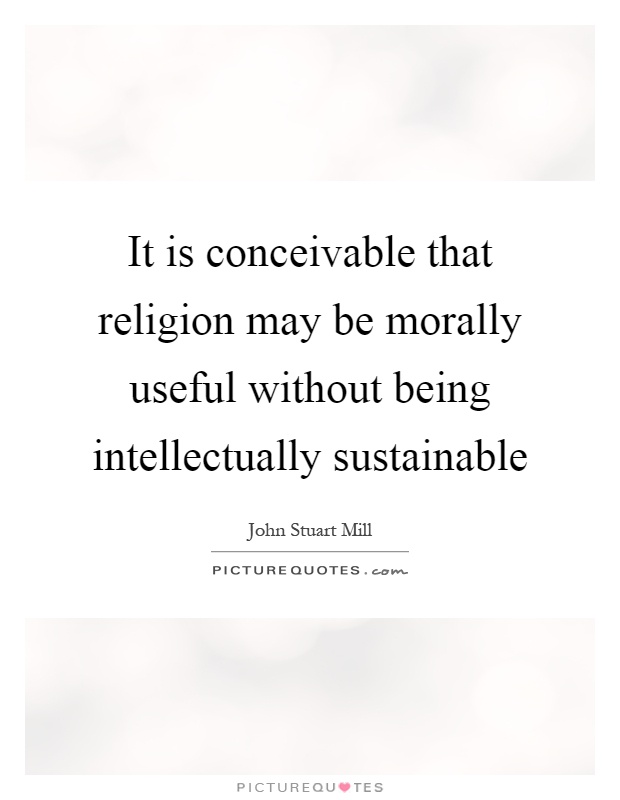 It is conceivable that religion may be morally useful without being intellectually sustainable Picture Quote #1