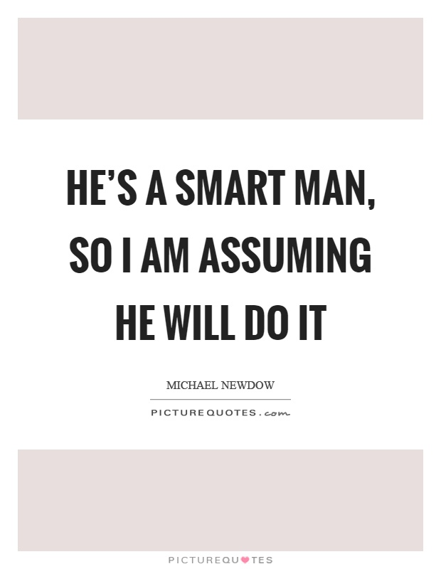 He's a smart man, so I am assuming he will do it Picture Quote #1