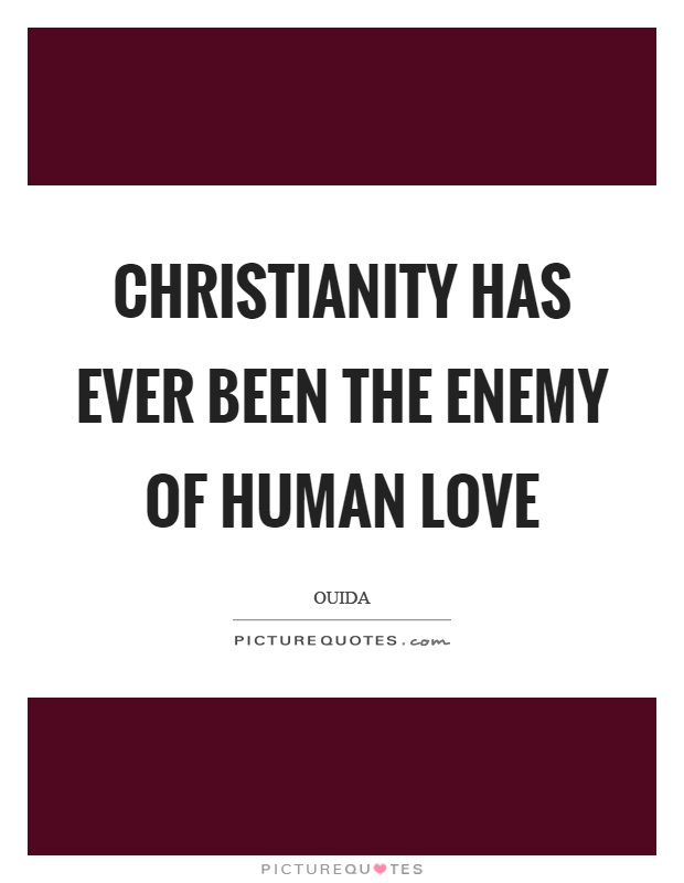 Christianity has ever been the enemy of human love Picture Quote #1