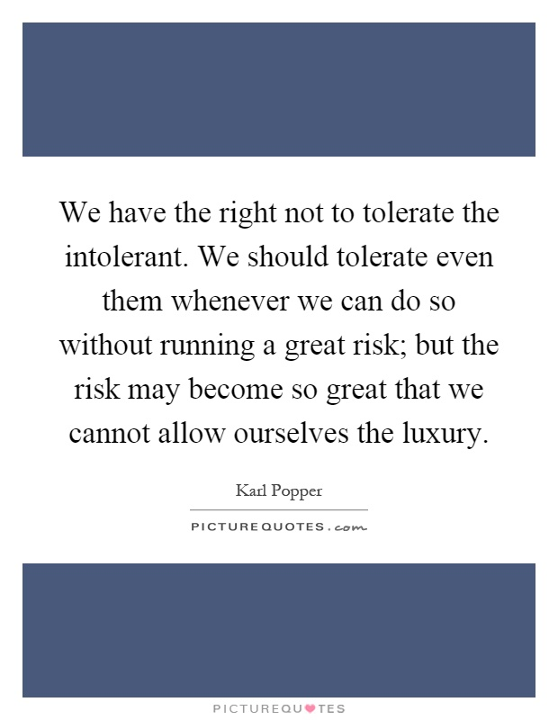 We have the right not to tolerate the intolerant. We should tolerate even them whenever we can do so without running a great risk; but the risk may become so great that we cannot allow ourselves the luxury Picture Quote #1