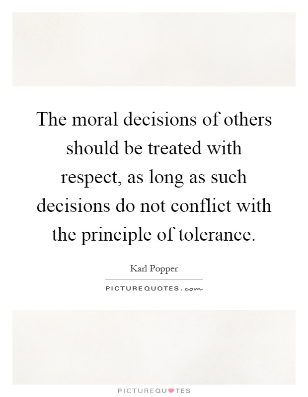 The moral decisions of others should be treated with respect, as long as such decisions do not conflict with the principle of tolerance Picture Quote #1