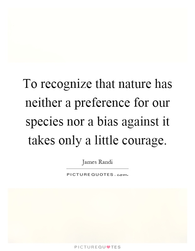 To recognize that nature has neither a preference for our species nor a bias against it takes only a little courage Picture Quote #1