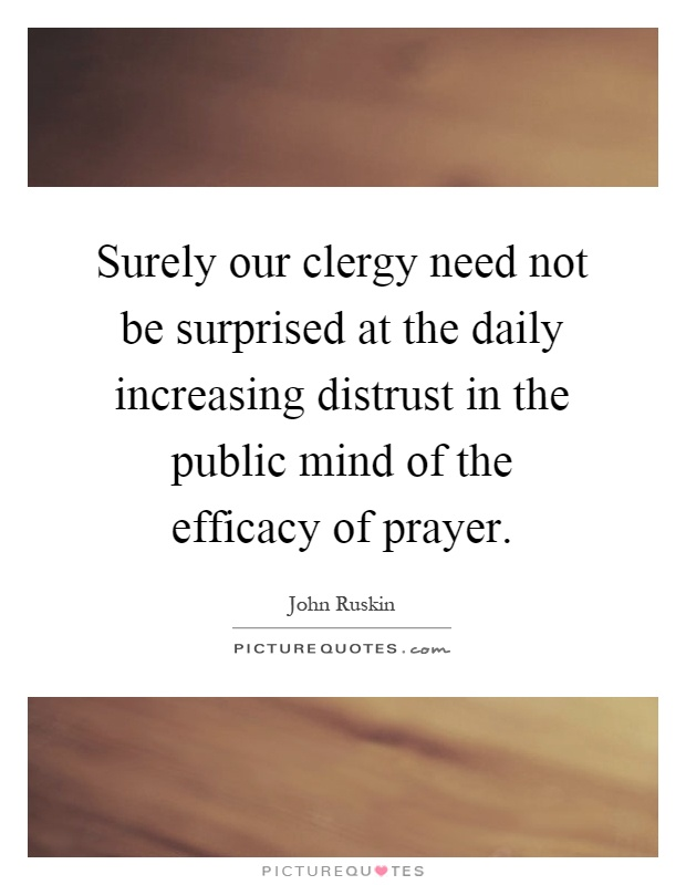 Surely our clergy need not be surprised at the daily increasing distrust in the public mind of the efficacy of prayer Picture Quote #1