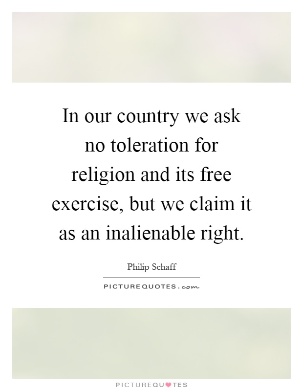 In our country we ask no toleration for religion and its free exercise, but we claim it as an inalienable right Picture Quote #1