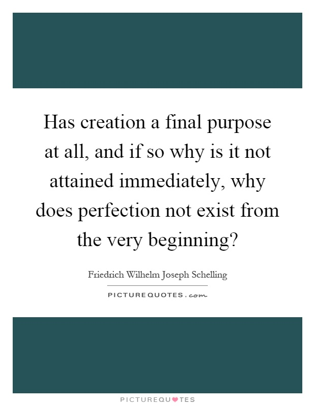 Has creation a final purpose at all, and if so why is it not attained immediately, why does perfection not exist from the very beginning? Picture Quote #1