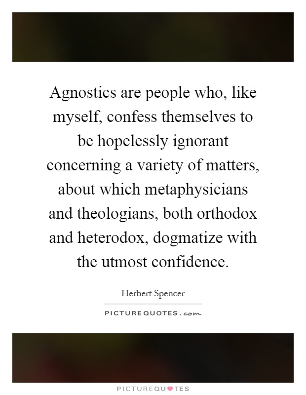 Agnostics are people who, like myself, confess themselves to be hopelessly ignorant concerning a variety of matters, about which metaphysicians and theologians, both orthodox and heterodox, dogmatize with the utmost confidence Picture Quote #1