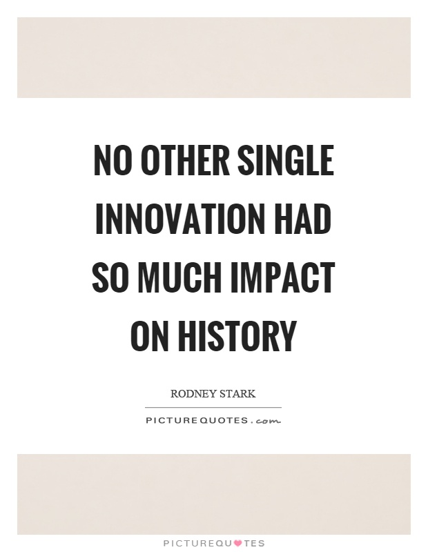 No other single innovation had so much impact on history Picture Quote #1