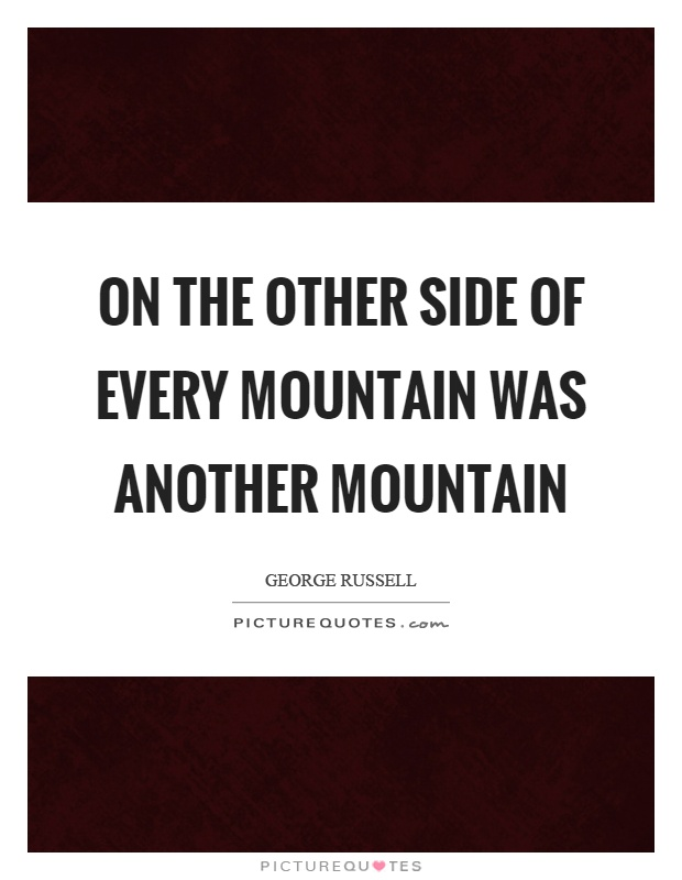 On the other side of every mountain was another mountain Picture Quote #1