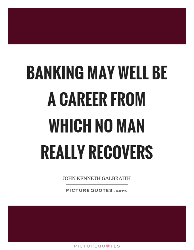 Banking may well be a career from which no man really recovers Picture Quote #1