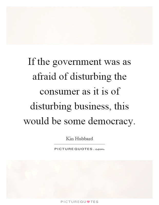 If the government was as afraid of disturbing the consumer as it is of disturbing business, this would be some democracy Picture Quote #1