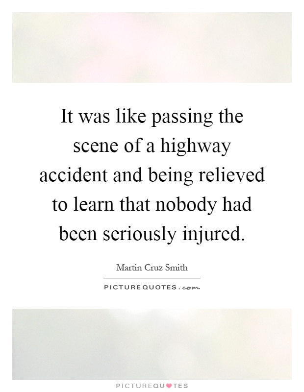It was like passing the scene of a highway accident and being relieved to learn that nobody had been seriously injured Picture Quote #1
