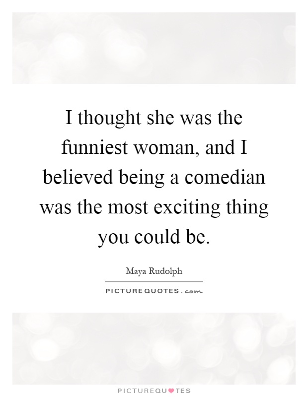 I thought she was the funniest woman, and I believed being a comedian was the most exciting thing you could be Picture Quote #1