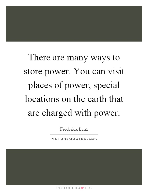 There are many ways to store power. You can visit places of power, special locations on the earth that are charged with power Picture Quote #1