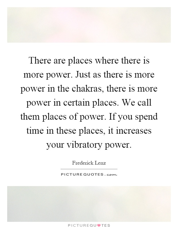 There are places where there is more power. Just as there is more power in the chakras, there is more power in certain places. We call them places of power. If you spend time in these places, it increases your vibratory power Picture Quote #1