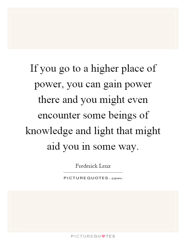 If you go to a higher place of power, you can gain power there and you might even encounter some beings of knowledge and light that might aid you in some way Picture Quote #1