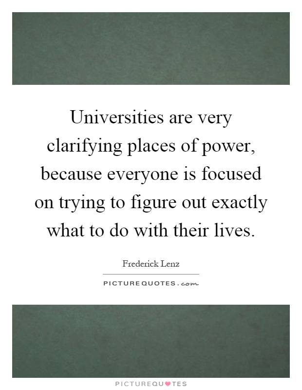 Universities are very clarifying places of power, because everyone is focused on trying to figure out exactly what to do with their lives Picture Quote #1