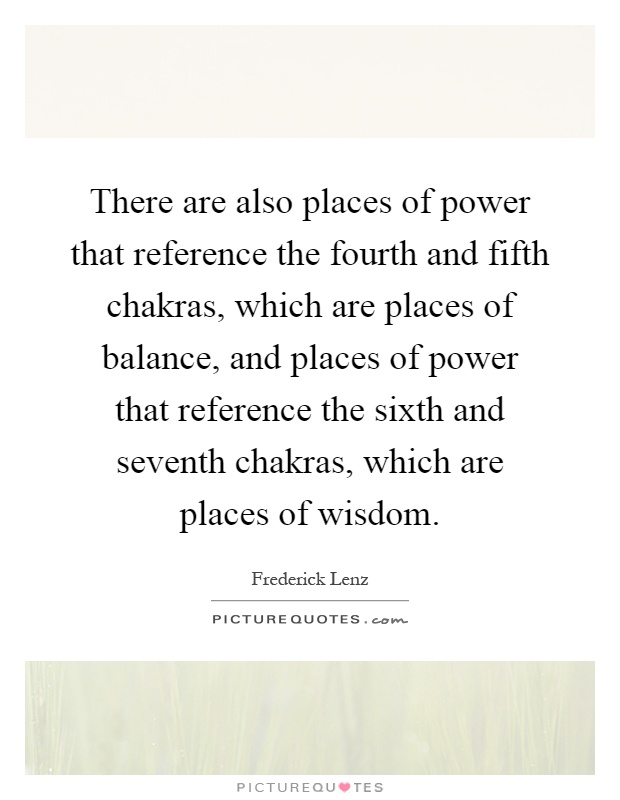 There are also places of power that reference the fourth and fifth chakras, which are places of balance, and places of power that reference the sixth and seventh chakras, which are places of wisdom Picture Quote #1