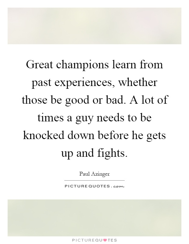 Great champions learn from past experiences, whether those be good or bad. A lot of times a guy needs to be knocked down before he gets up and fights Picture Quote #1
