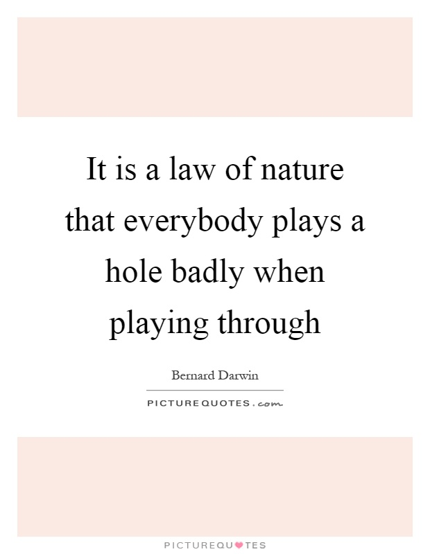 It is a law of nature that everybody plays a hole badly when playing through Picture Quote #1
