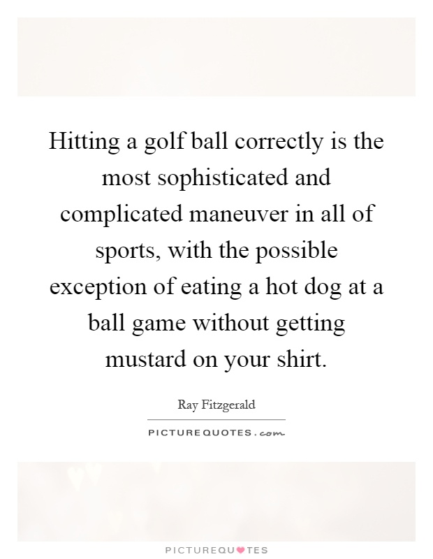 Hitting a golf ball correctly is the most sophisticated and complicated maneuver in all of sports, with the possible exception of eating a hot dog at a ball game without getting mustard on your shirt Picture Quote #1