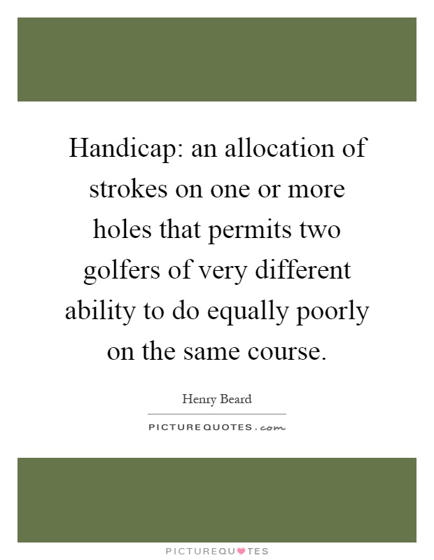 Handicap: an allocation of strokes on one or more holes that permits two golfers of very different ability to do equally poorly on the same course Picture Quote #1