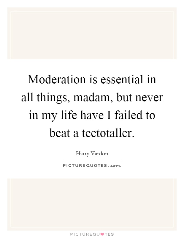 Moderation is essential in all things, madam, but never in my life have I failed to beat a teetotaller Picture Quote #1