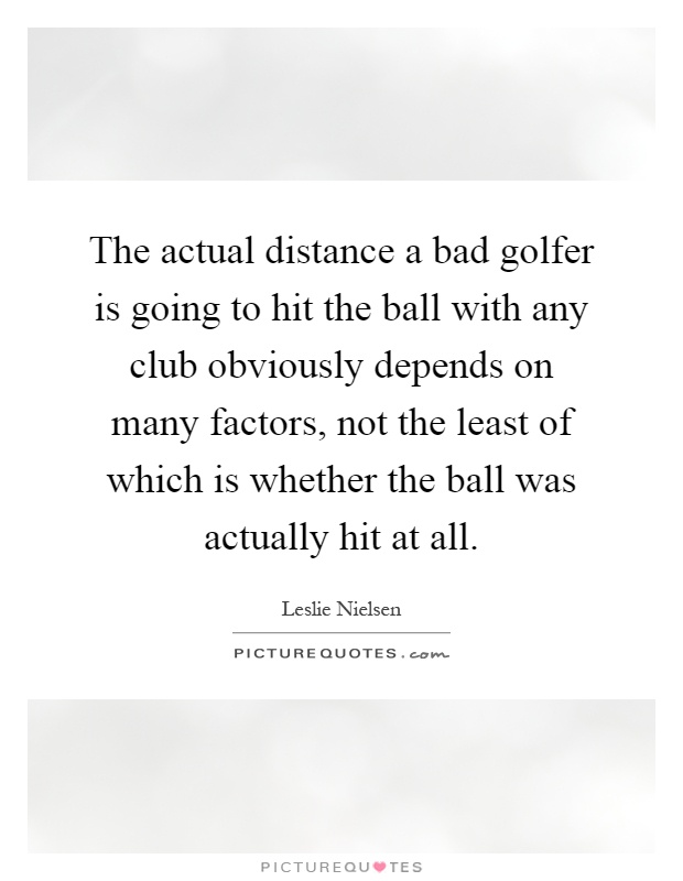 The actual distance a bad golfer is going to hit the ball with any club obviously depends on many factors, not the least of which is whether the ball was actually hit at all Picture Quote #1