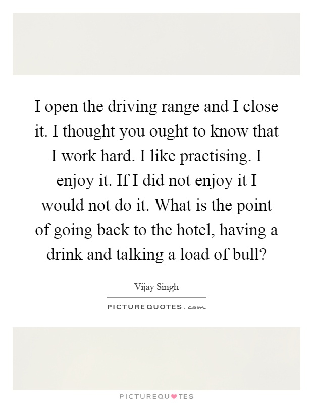 I open the driving range and I close it. I thought you ought to know that I work hard. I like practising. I enjoy it. If I did not enjoy it I would not do it. What is the point of going back to the hotel, having a drink and talking a load of bull? Picture Quote #1