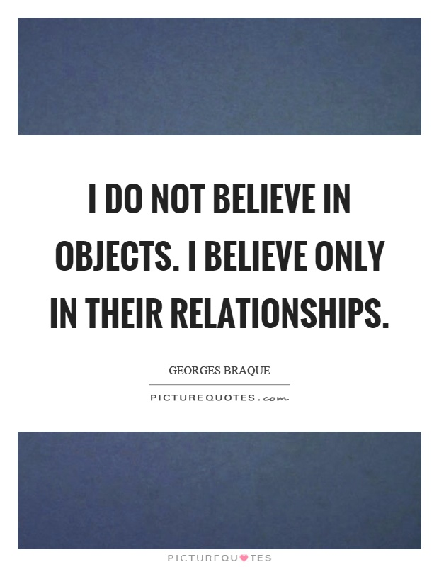 I do not believe in objects. I believe only in their relationships Picture Quote #1