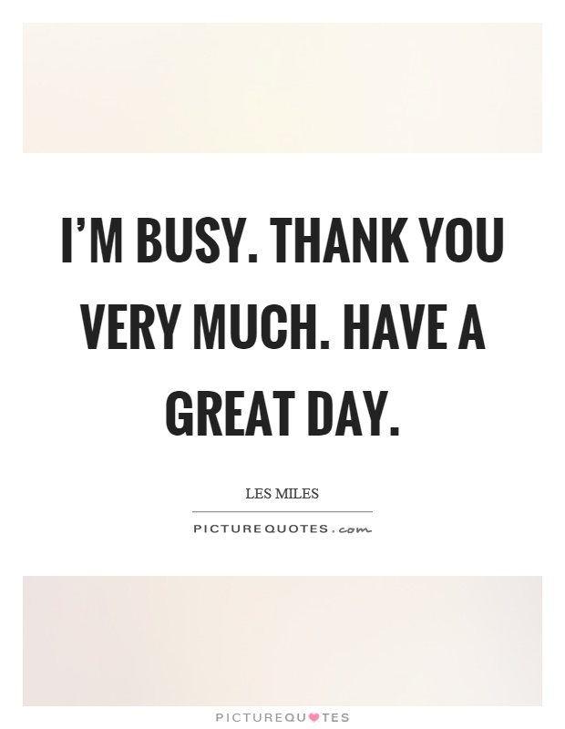 I'm busy. Thank you very much. Have a great day Picture Quote #1