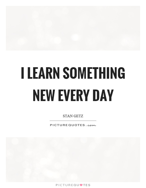 I learn something new every day Picture Quote #1
