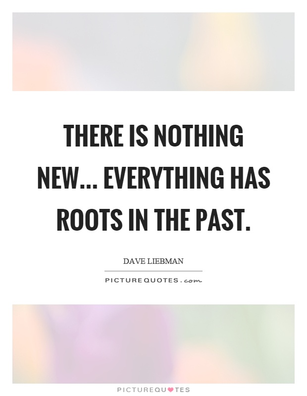 There is nothing new... everything has roots in the past Picture Quote #1