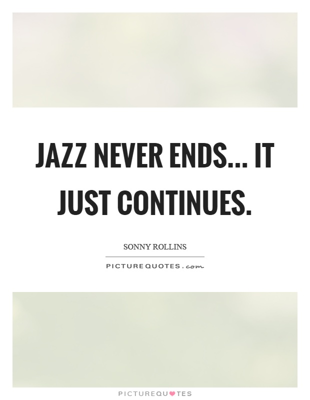 Jazz never ends... it just continues Picture Quote #1