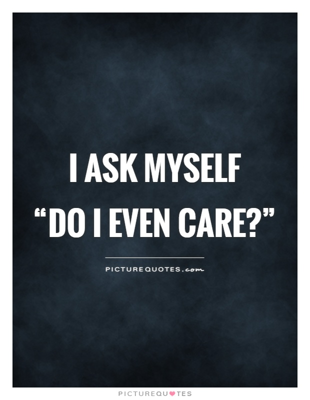 "I ask myself  ""do I even care?"" Picture Quote #1"