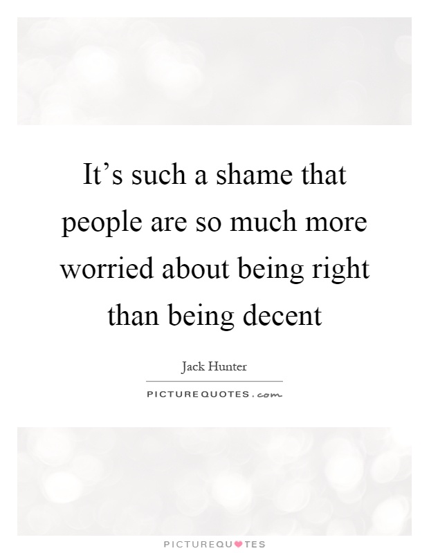 It's such a shame that people are so much more worried about being right than being decent Picture Quote #1
