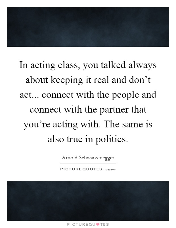 In acting class, you talked always about keeping it real and don't act... connect with the people and connect with the partner that you're acting with. The same is also true in politics Picture Quote #1