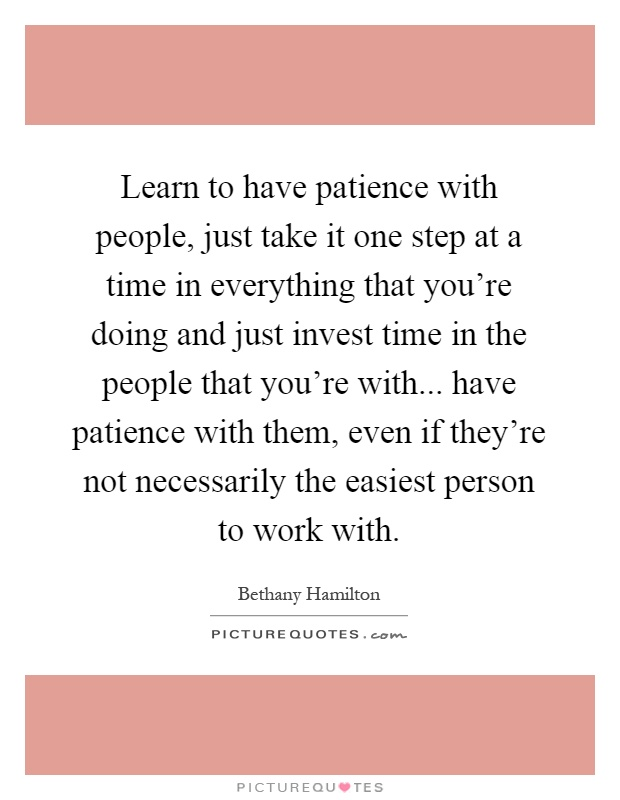 Learn to have patience with people, just take it one step at a time in everything that you're doing and just invest time in the people that you're with... have patience with them, even if they're not necessarily the easiest person to work with Picture Quote #1
