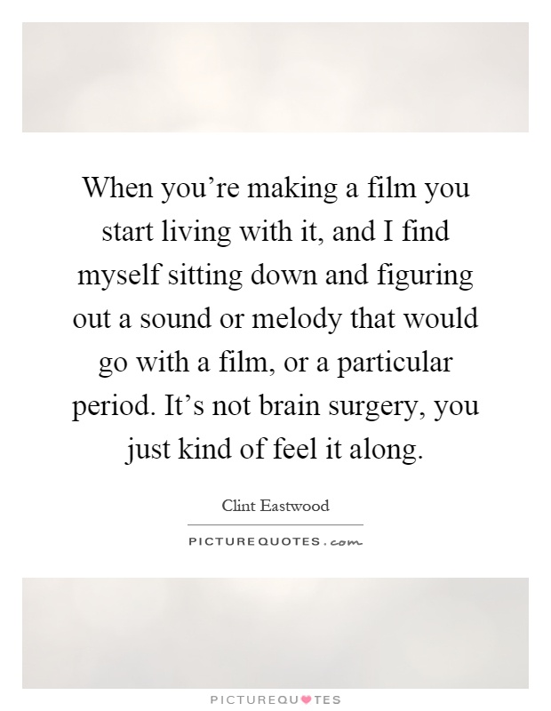 When you're making a film you start living with it, and I find myself sitting down and figuring out a sound or melody that would go with a film, or a particular period. It's not brain surgery, you just kind of feel it along Picture Quote #1