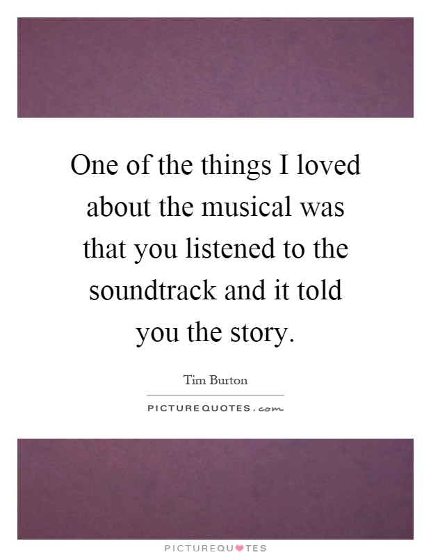 One of the things I loved about the musical was that you listened to the soundtrack and it told you the story Picture Quote #1
