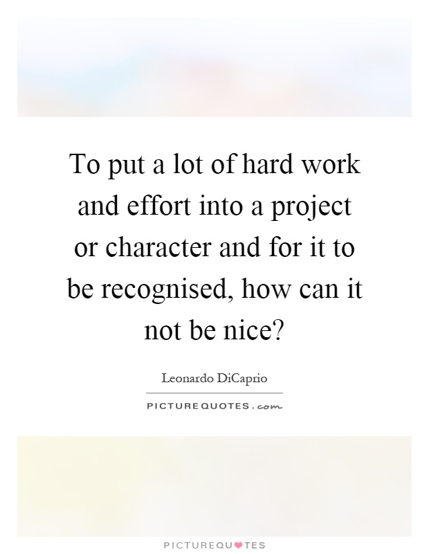 To put a lot of hard work and effort into a project or character and for it to be recognised, how can it not be nice? Picture Quote #1