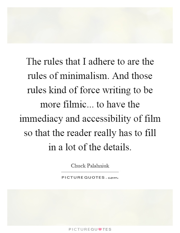 The rules that I adhere to are the rules of minimalism. And those rules kind of force writing to be more filmic... to have the immediacy and accessibility of film so that the reader really has to fill in a lot of the details Picture Quote #1