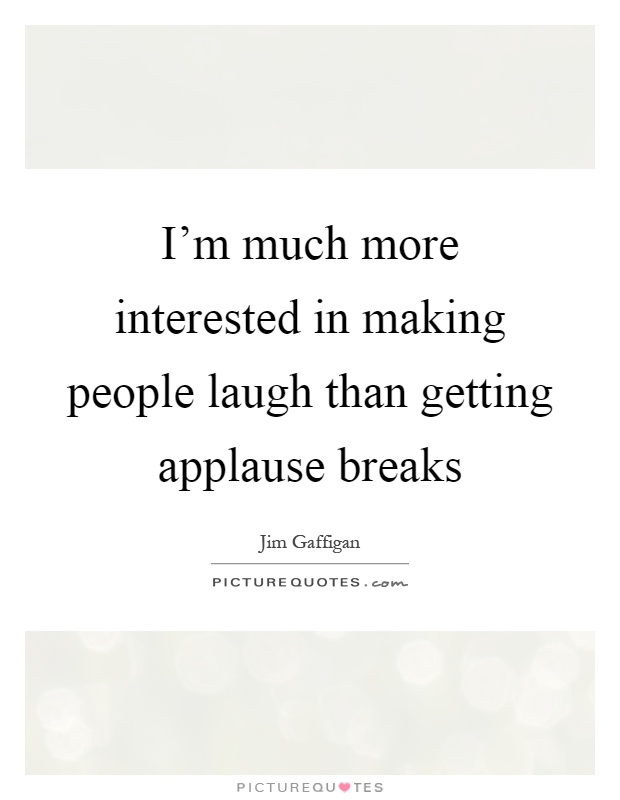 I'm much more interested in making people laugh than getting applause breaks Picture Quote #1